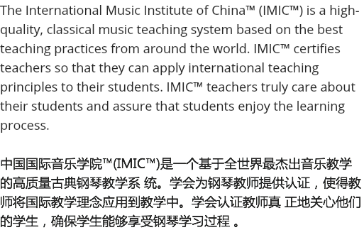 The International Music Institute of China™ (IMIC™) is a high-quality, classical music teaching system based on the best teaching practices from around the world. IMIC™ certifies teachers so that they can apply international teaching principles to their students. IMIC™ teachers truly care about their students and assure that students enjoy the learning process. 中国国际音乐学院™(IMIC™)是一个基于全世界最杰出音乐教学的高质量古典钢琴教学系 统。学会为钢琴教师提供认证,使得教师将国际教学理念应用到教学中。学会认证教师真 正地关心他们的学生,确保学生能够享受钢琴学习过程 。